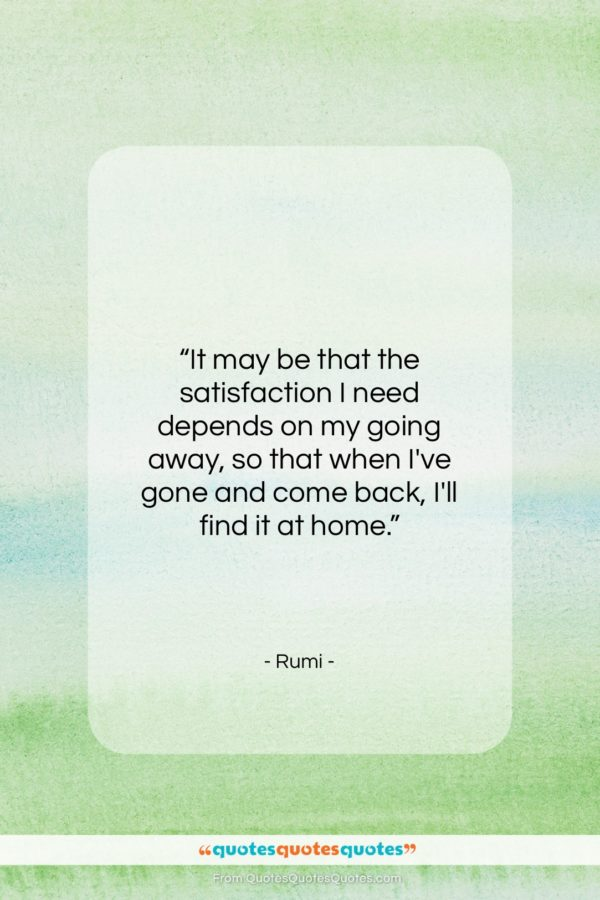 """Rumi quote: """"It may be that the satisfaction I…""""- at QuotesQuotesQuotes.com"""