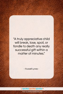 "Russell Lynes quote: ""A truly appreciative child will break, lose,…""- at QuotesQuotesQuotes.com"