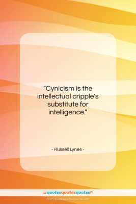 "Russell Lynes quote: ""Cynicism is the intellectual cripple's substitute for…""- at QuotesQuotesQuotes.com"
