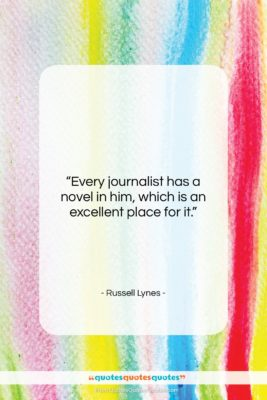 """Russell Lynes quote: """"Every journalist has a novel in him,…""""- at QuotesQuotesQuotes.com"""