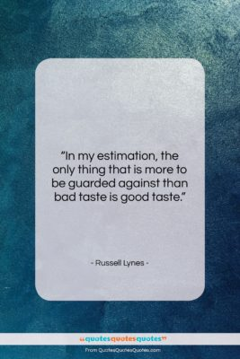 """Russell Lynes quote: """"In my estimation, the only thing that…""""- at QuotesQuotesQuotes.com"""