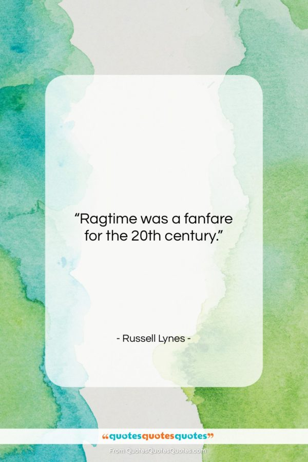 """Russell Lynes quote: """"Ragtime was a fanfare for the 20th…""""- at QuotesQuotesQuotes.com"""