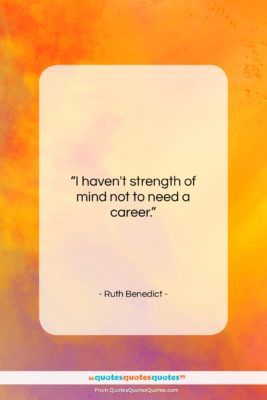 """Ruth Benedict quote: """"I haven't strength of mind not to…""""- at QuotesQuotesQuotes.com"""
