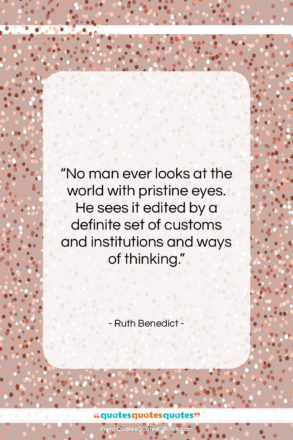 """Ruth Benedict quote: """"No man ever looks at the world…""""- at QuotesQuotesQuotes.com"""