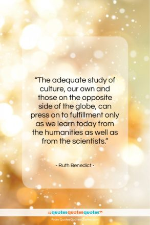 """Ruth Benedict quote: """"The adequate study of culture, our own…""""- at QuotesQuotesQuotes.com"""