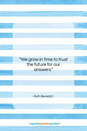 """Ruth Benedict quote: """"We grow in time to trust the…""""- at QuotesQuotesQuotes.com"""