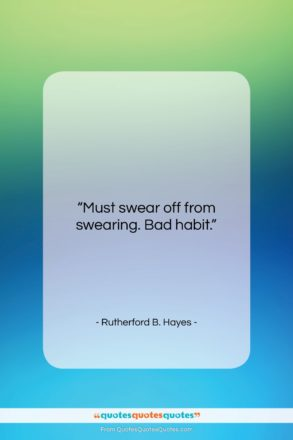 """Rutherford B. Hayes quote: """"Must swear off from swearing. Bad habit….""""- at QuotesQuotesQuotes.com"""