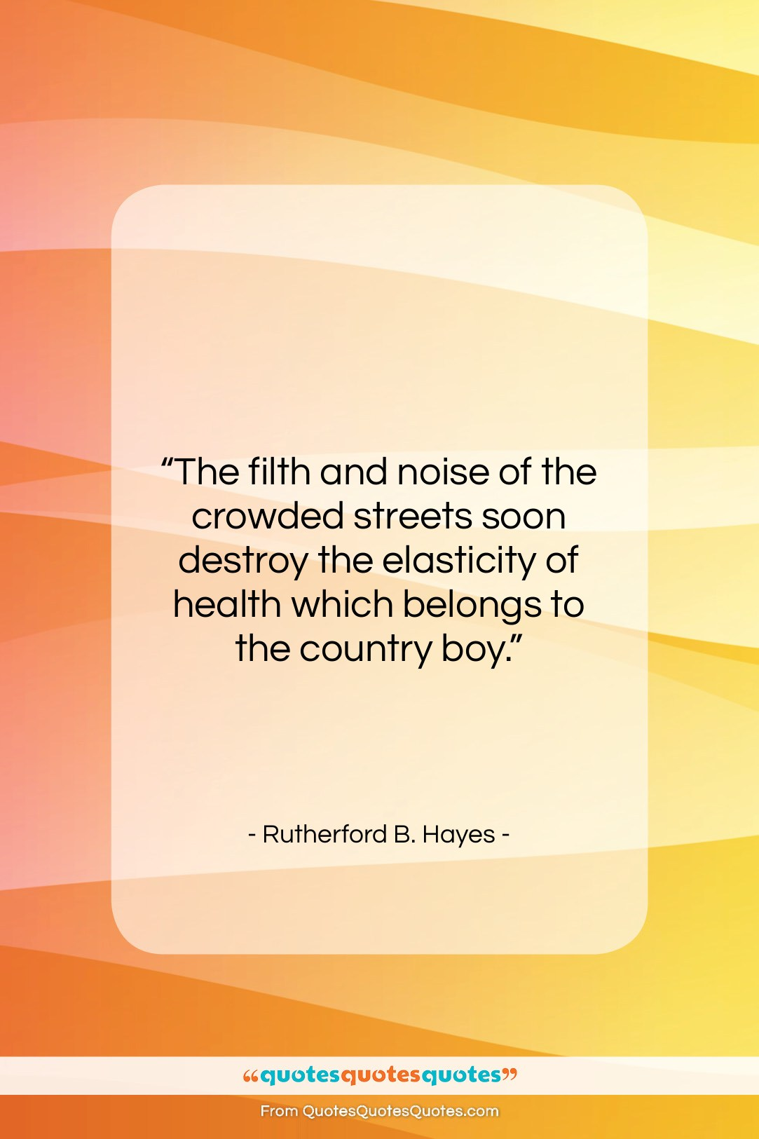 """Rutherford B. Hayes quote: """"The filth and noise of the crowded…""""- at QuotesQuotesQuotes.com"""