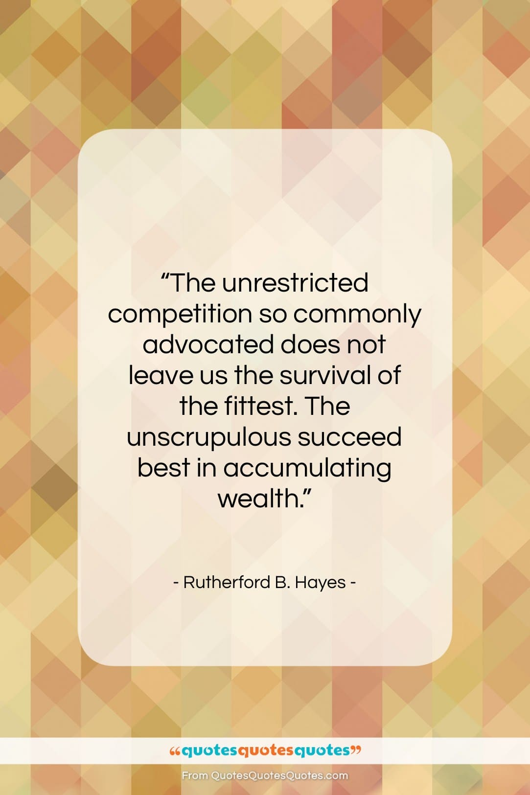 """Rutherford B. Hayes quote: """"The unrestricted competition so commonly advocated does…""""- at QuotesQuotesQuotes.com"""