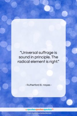 "Rutherford B. Hayes quote: ""Universal suffrage is sound in principle. The…""- at QuotesQuotesQuotes.com"