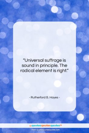 """Rutherford B. Hayes quote: """"Universal suffrage is sound in principle. The…""""- at QuotesQuotesQuotes.com"""