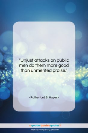 """Rutherford B. Hayes quote: """"Unjust attacks on public men do them…""""- at QuotesQuotesQuotes.com"""