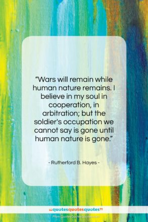 """Rutherford B. Hayes quote: """"Wars will remain while human nature remains….""""- at QuotesQuotesQuotes.com"""