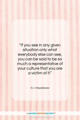 """S. I. Hayakawa quote: """"If you see in any given situation…""""- at QuotesQuotesQuotes.com"""
