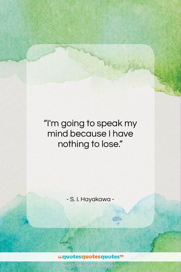 """S. I. Hayakawa quote: """"I'm going to speak my mind because…""""- at QuotesQuotesQuotes.com"""