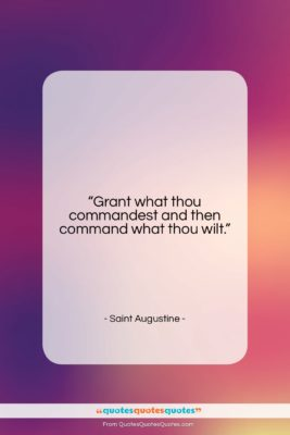 """Saint Augustine quote: """"Grant what thou commandest and then command…""""- at QuotesQuotesQuotes.com"""