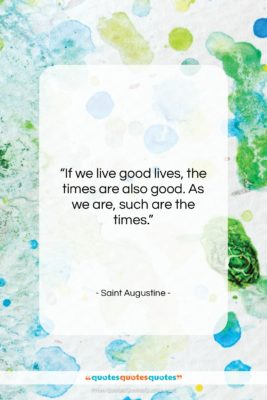 """Saint Augustine quote: """"If we live good lives, the times…""""- at QuotesQuotesQuotes.com"""