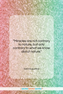 """Saint Augustine quote: """"Miracles are not contrary to nature, but…""""- at QuotesQuotesQuotes.com"""