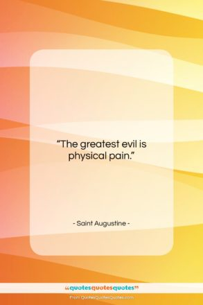 """Saint Augustine quote: """"The greatest evil is physical pain….""""- at QuotesQuotesQuotes.com"""