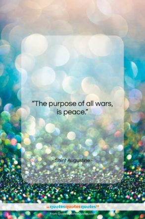 """Saint Augustine quote: """"The purpose of all wars, is peace….""""- at QuotesQuotesQuotes.com"""