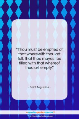 """Saint Augustine quote: """"Thou must be emptied of that wherewith…""""- at QuotesQuotesQuotes.com"""