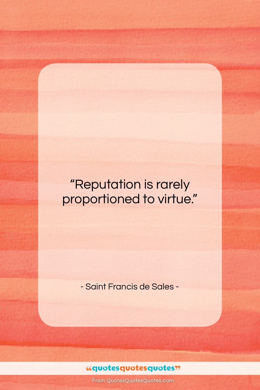 """Saint Francis de Sales quote: """"Reputation is rarely proportioned to virtue….""""- at QuotesQuotesQuotes.com"""