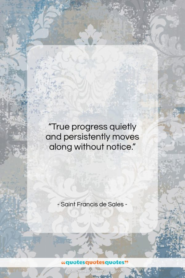 """Saint Francis de Sales quote: """"True progress quietly and persistently moves along…""""- at QuotesQuotesQuotes.com"""
