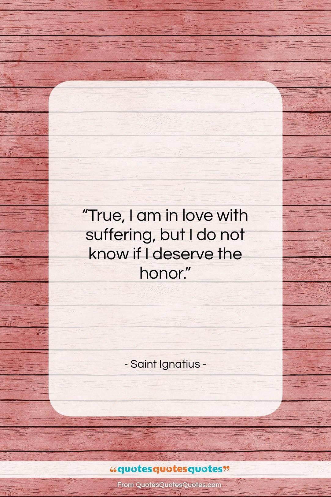 """Saint Ignatius quote: """"True, I am in love with suffering,…""""- at QuotesQuotesQuotes.com"""