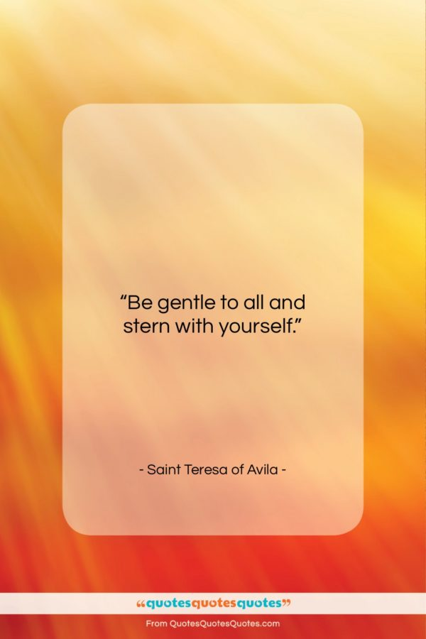"""Saint Teresa of Avila quote: """"Be gentle to all and stern with…""""- at QuotesQuotesQuotes.com"""