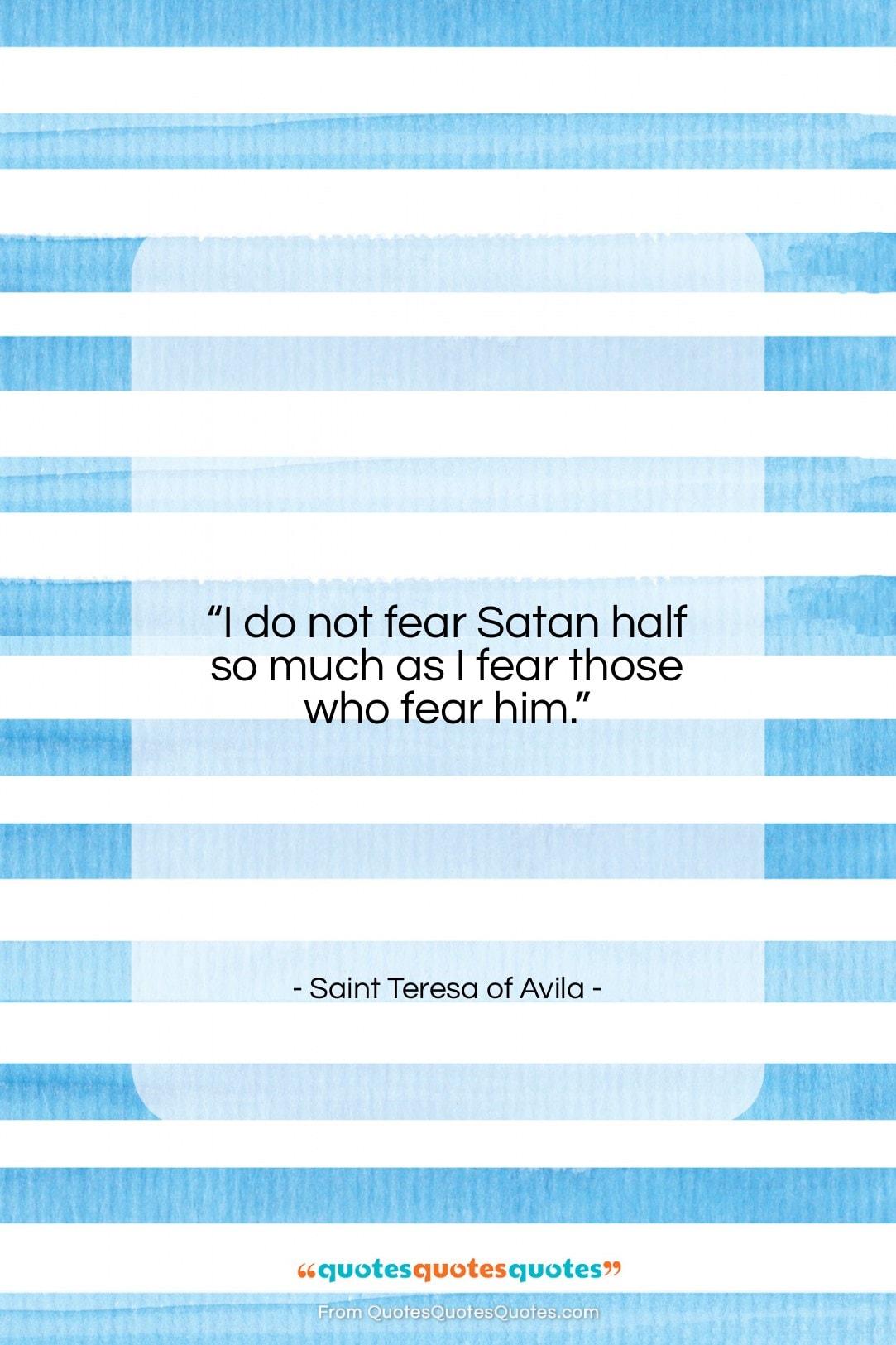 "Saint Teresa of Avila quote: ""I do not fear Satan half so…""- at QuotesQuotesQuotes.com"
