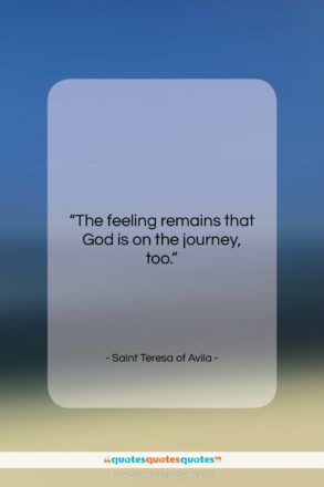 """Saint Teresa of Avila quote: """"The feeling remains that God is on…""""- at QuotesQuotesQuotes.com"""