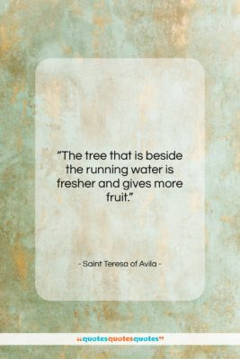 """Saint Teresa of Avila quote: """"The tree that is beside the running…""""- at QuotesQuotesQuotes.com"""