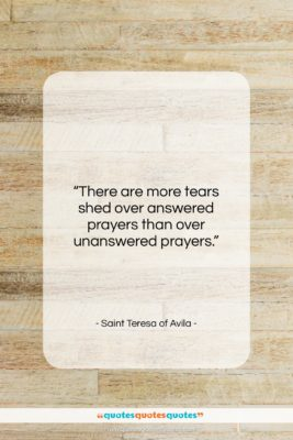 """Saint Teresa of Avila quote: """"There are more tears shed over answered…""""- at QuotesQuotesQuotes.com"""