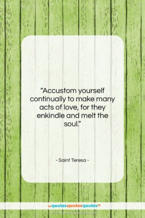 """Saint Teresa quote: """"Accustom yourself continually to make many acts…""""- at QuotesQuotesQuotes.com"""