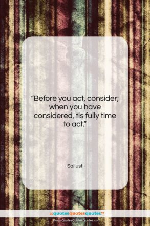 """Sallust quote: """"Before you act, consider; when you have…""""- at QuotesQuotesQuotes.com"""