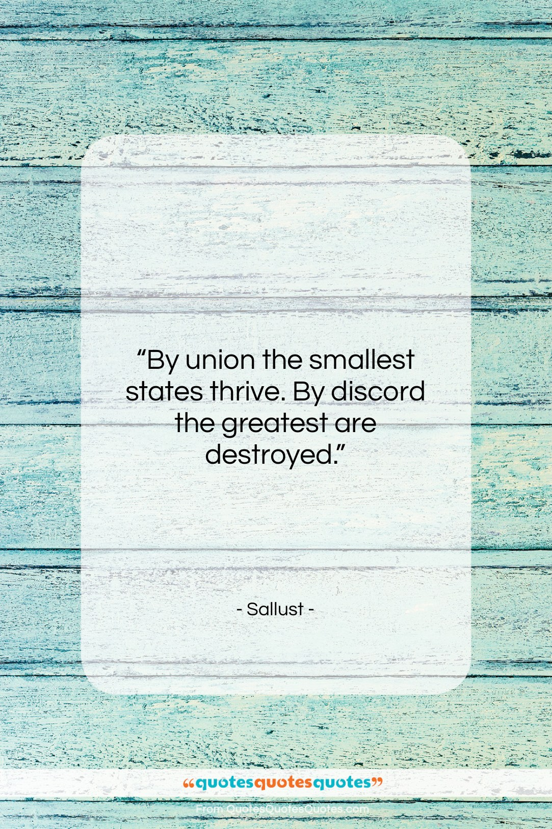 """Sallust quote: """"By union the smallest states thrive. By…""""- at QuotesQuotesQuotes.com"""