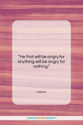"""Sallust quote: """"He that will be angry for anything…""""- at QuotesQuotesQuotes.com"""