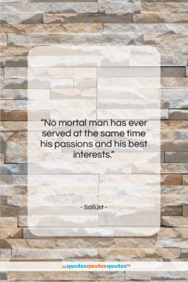 """Sallust quote: """"No mortal man has ever served at…""""- at QuotesQuotesQuotes.com"""