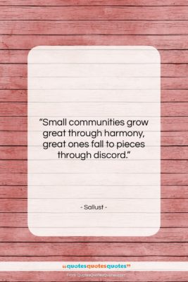 """Sallust quote: """"Small communities grow great through harmony, great…""""- at QuotesQuotesQuotes.com"""