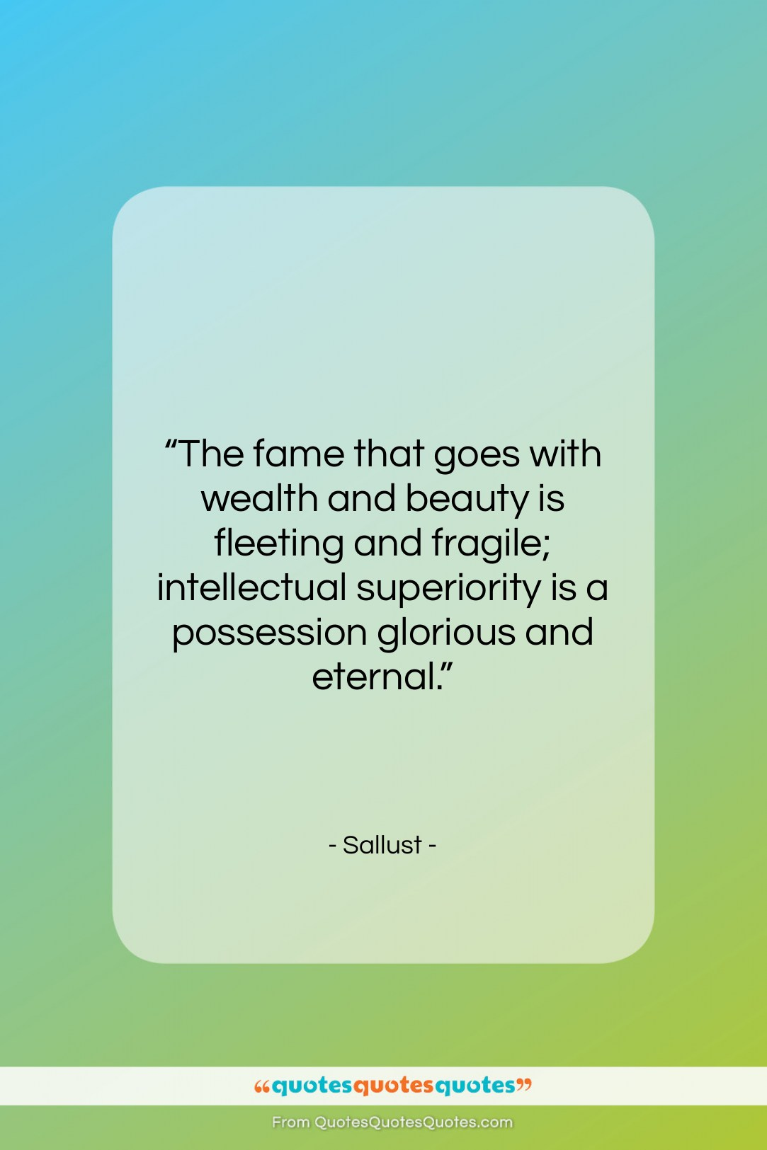 """Sallust quote: """"The fame that goes with wealth and…""""- at QuotesQuotesQuotes.com"""