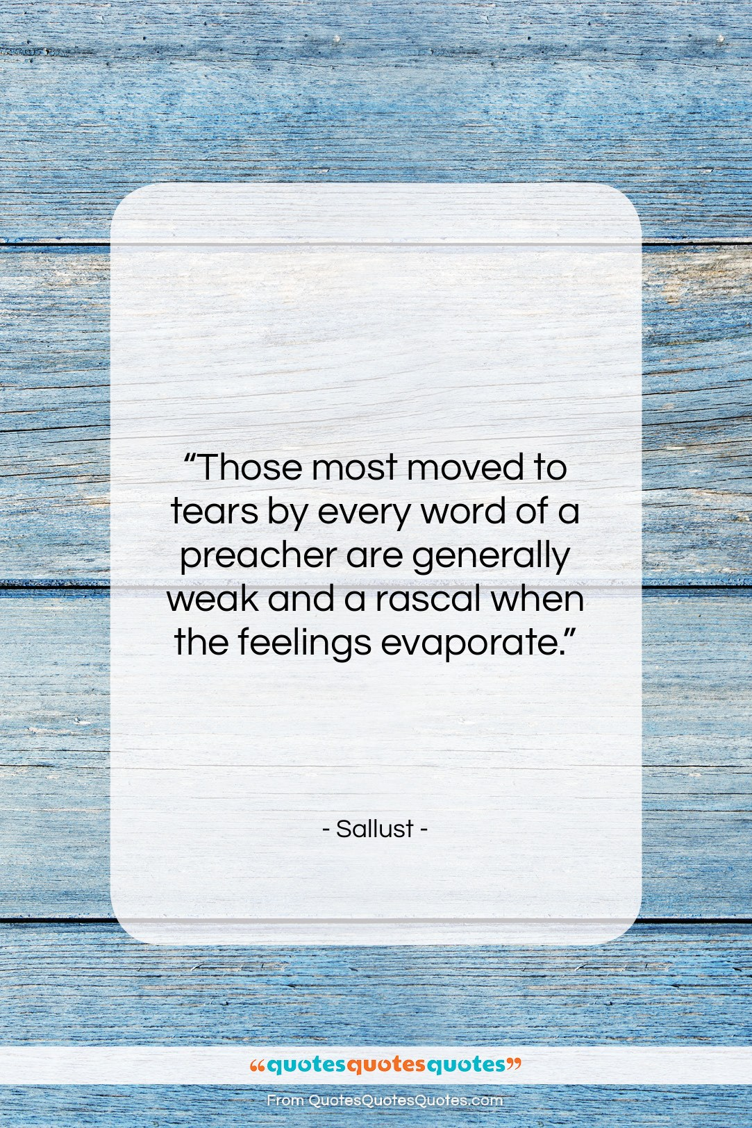 """Sallust quote: """"Those most moved to tears by every…""""- at QuotesQuotesQuotes.com"""