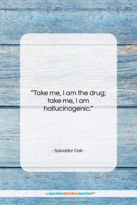 """Salvador Dali quote: """"Take me, I am the drug; take…""""- at QuotesQuotesQuotes.com"""