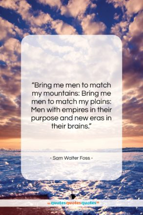 """Sam Walter Foss quote: """"Bring me men to match my mountains:…""""- at QuotesQuotesQuotes.com"""