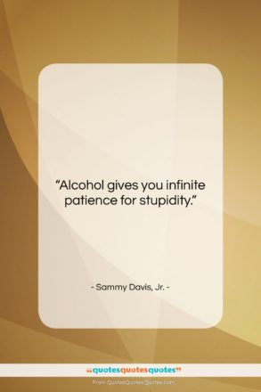 """Sammy Davis, Jr. quote: """"Alcohol gives you infinite patience for stupidity….""""- at QuotesQuotesQuotes.com"""