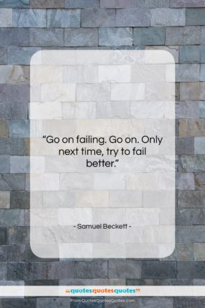 """Samuel Beckett quote: """"Go on failing. Go on. Only next…""""- at QuotesQuotesQuotes.com"""