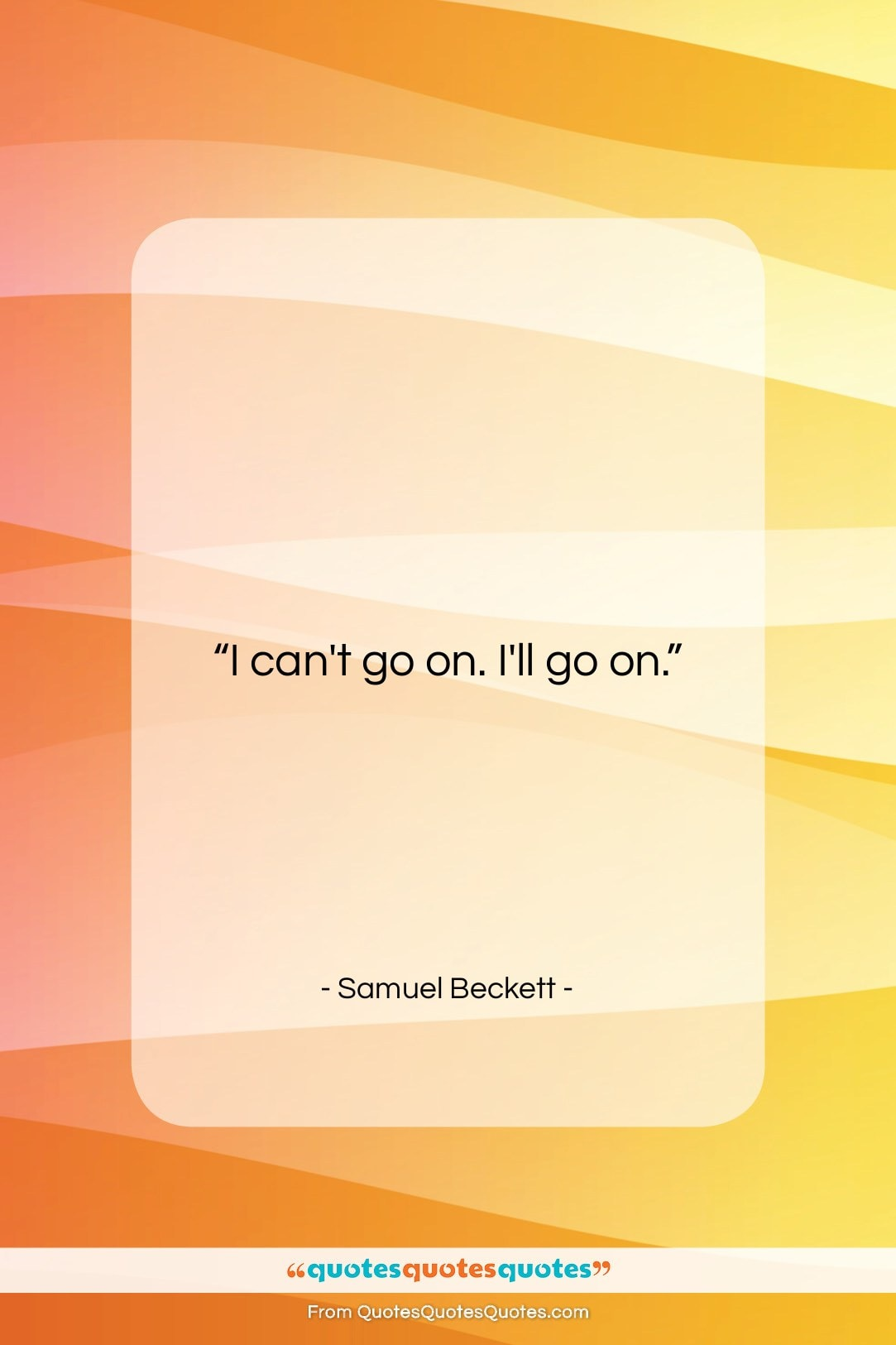 """Samuel Beckett quote: """"I can't go on. I'll go on….""""- at QuotesQuotesQuotes.com"""