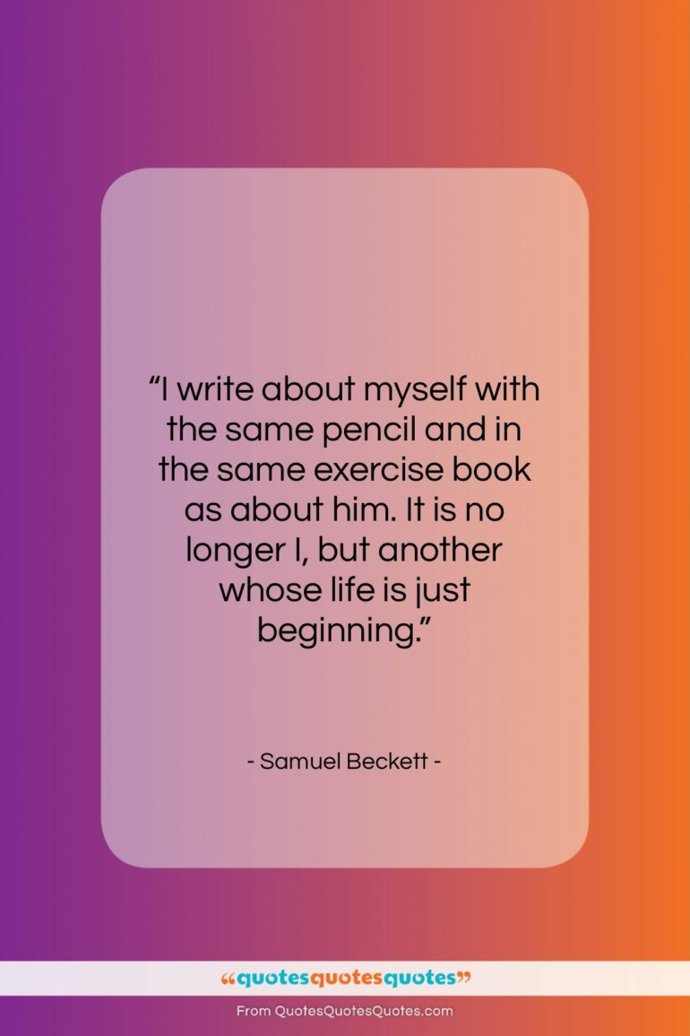 """Samuel Beckett quote: """"I write about myself with the same…""""- at QuotesQuotesQuotes.com"""