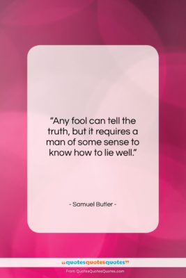 """Samuel Butler quote: """"Any fool can tell the truth, but…""""- at QuotesQuotesQuotes.com"""