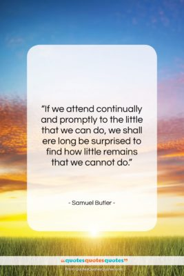 """Samuel Butler quote: """"If we attend continually and promptly to…""""- at QuotesQuotesQuotes.com"""
