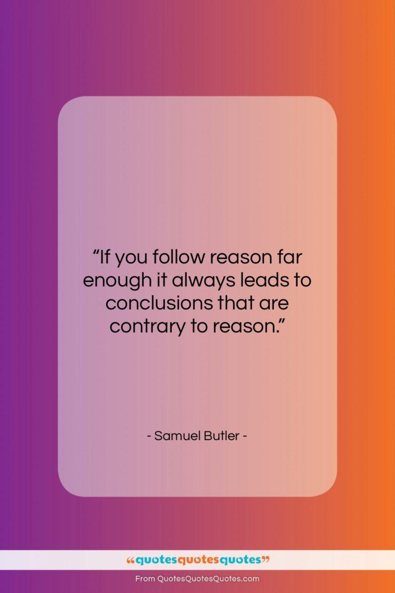 """Samuel Butler quote: """"If you follow reason far enough it…""""- at QuotesQuotesQuotes.com"""